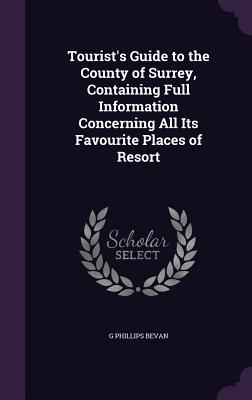 Tourist's Guide to the County of Surrey, Containing Full Information Concerning All Its Favourite Places of Resort - Bevan, G Phillips