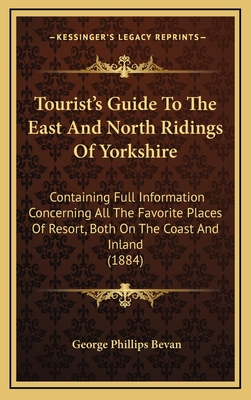 Tourist's Guide to the East and North Ridings of Yorkshire: Containing Full Information Concerning All the Favorite Places of Resort, Both on the Coast and Inland (1884) - Bevan, George Phillips