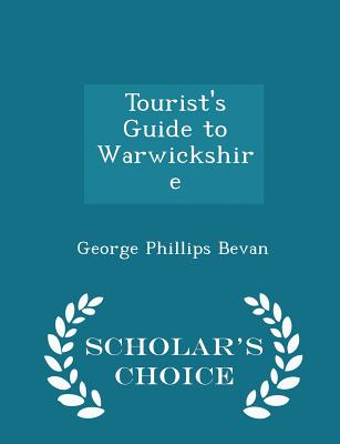 Tourist's Guide to Warwickshire - Scholar's Choice Edition - Bevan, George Phillips
