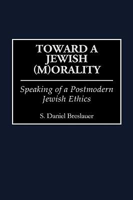 Toward a Jewish (M)Orality: Speaking of a Postmodern Jewish Ethics - Breslauer, S Daniel