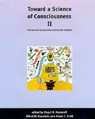 Toward a Science of Consciousness II: The Second Tucson Discussions and Debates - Hameroff, Stuart R (Editor), and Kaszniak, Alfred W (Editor), and Scott, Alwyn C (Editor)