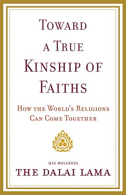 Toward a True Kinship of Faiths: How the World's Religions Can Come Together - Dalai Lama