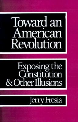 Toward an American Revolution: Exposing the Constitution and Other Illusions - Fresia, Jerry, and Fresia, Gerald John