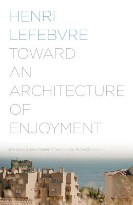 Toward an Architecture of Enjoyment - Lefebvre, Henri, Professor, and Stanek, Lukasz (Editor), and Bononno, Robert (Translated by)