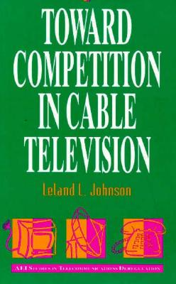 Toward Competition in Cable Television - Johnson, Leland L