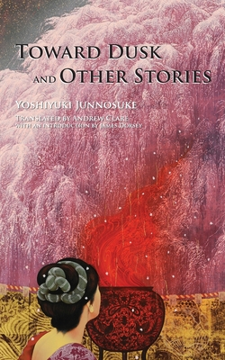 Toward Dusk and Other Stories - Yoshiyuki, Junnosuke, and Clare, Andrew (Translated by), and Dorsey, James (Introduction by)