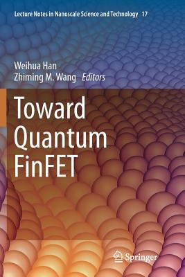 Toward Quantum Finfet - Han, Weihua (Editor), and Wang, Zhiming M (Editor)