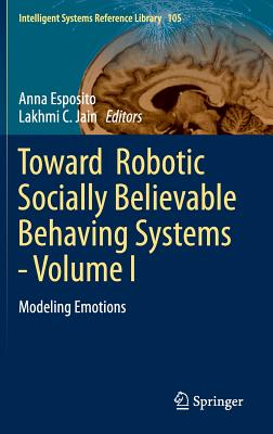 Toward Robotic Socially Believable Behaving Systems - Volume I: Modeling Emotions - Esposito, Anna (Editor), and Jain, Lakhmi C (Editor)