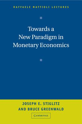 Towards a New Paradigm in Monetary Economics - Stiglitz, Joseph E, and Greenwald, Bruce
