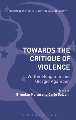 Towards the Critique of Violence: Walter Benjamin and Giorgio Agamben - Moran, Brendan (Editor)