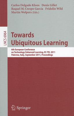 Towards Ubiquitous Learning: 6th European Conference on Technology Enhanced Learning, Ec-Tel 2011, Palermo, Italy, September 20-23, 2011, Proceedings - Delgado Kloos, Carlos (Editor), and Gillet, Denis (Editor), and Crespo García, Raquel M (Editor)