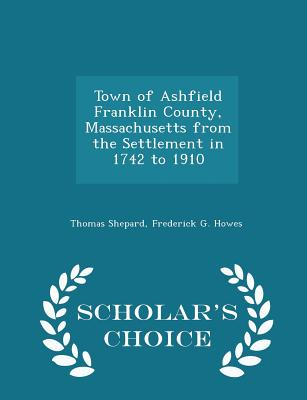 Town of Ashfield Franklin County, Massachusetts from the Settlement in 1742 to 1910 - Scholar's Choice Edition - Shepard, Thomas, and Howes, Frederick G