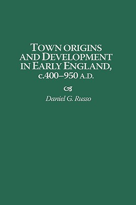 Town Origins and Development in Early England, C.400-950 A.D. - Russo, Daniel
