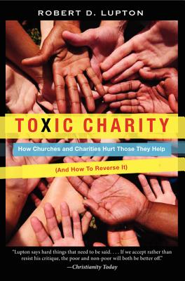 Toxic Charity: How Churches and Charities Hurt Those They Help (and How to Reverse It) - Lupton, Robert D