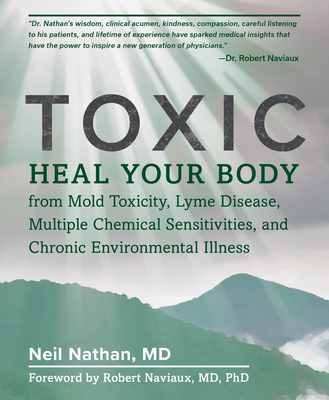 Toxic: Heal Your Body from Mold Toxicity, Lyme Disease, Multiple Chemical Sensitivities, and Chronic Environmental Illness - Nathan, Neil