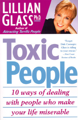 Toxic People: 10 Ways of Dealing with People Who Make Your Life Miserable - Glass, Lillian, Dr., PH.D.