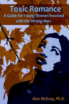 Toxic Romance: A Guide for Young Women Involved with the Wrong Men - McEvoy Phd, Alan
