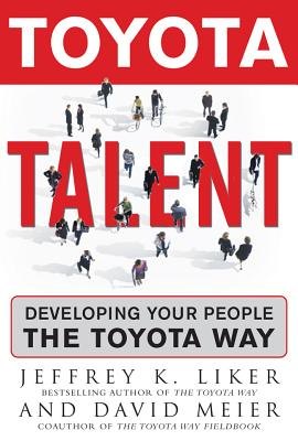 Toyota Talent: Developing Your People the Toyota Way - Liker, Jeffrey K, and Meier, David