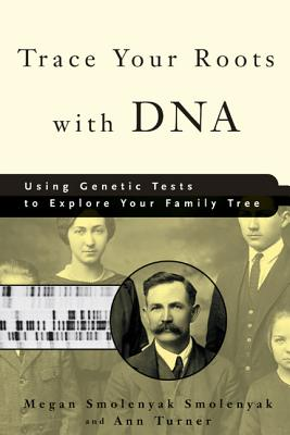 Trace Your Roots with DNA: Using Genetic Tests to Explore Your Family Tree - Smolenyak, Megan, and Turner, Ann
