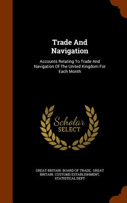Trade and Navigation: Accounts Relating to Trade and Navigation of the United Kingdom for Each Month - Great Britain Board of Trade (Creator)
