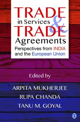 Trade in Services and Trade Agreements: Perspectives from India and the European Union - Mukherjee, Arpita (Editor), and Chanda, Rupa (Editor), and Goyal, Tanu M. (Editor)