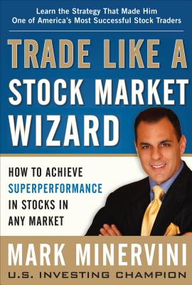 Trade Like a Stock Market Wizard: How to Achieve Super Performance in Stocks in Any Market - Minervini, Mark