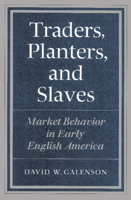 Traders, Planters and Slaves: Market Behavior in Early English America - Galenson, David W