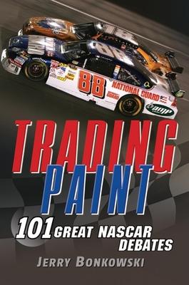 Trading Paint: 101 Great NASCAR Debates - Bonkowski, Jerry