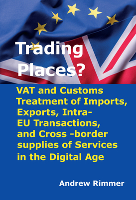 Trading Places?: VAT and Customs Treatment of Imports, Exports, Intra-EU Transactions, and Cross -Border Supplies of Services in the Digital Age - Rimmer