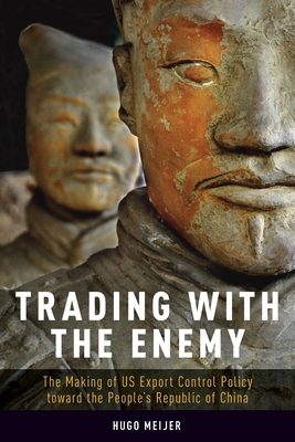 Trading with the Enemy: The Making of Us Export Control Policy Toward the People's Republic of China - Meijer, Hugo