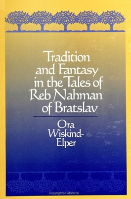 Tradition and Fantasy in the Tales of Reb Nahman of Bratslav - Wiskind-Elper, Ora