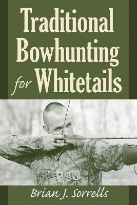 Traditional Bowhunting for Whitetails - Sorrells, Brian J