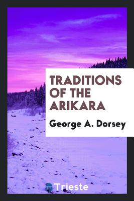 Traditions of the Arikara - Dorsey, George a