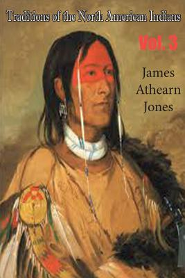 Traditions of the North American Indians, Vol. 3 - Jones, James Athearn