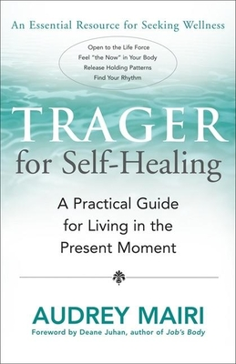 Trager for Self-Healing: A Practical Guide for Living in the Present Moment - Mairi, Audrey, and Juhan, Deane (Foreword by)