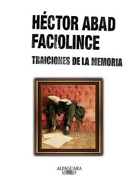 Traiciones de la Memoria - Abad Faciolince, Hector Joaquin