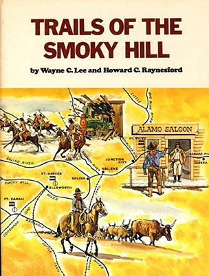 Trails of the Smoky Hill - Lee, Wayne C, and Raynesford, Howard C