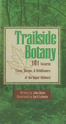 Trailside Botany: 101 Favorite Trees, Shrubs, & Wildflowers of the Upper Midwest - Bates, John