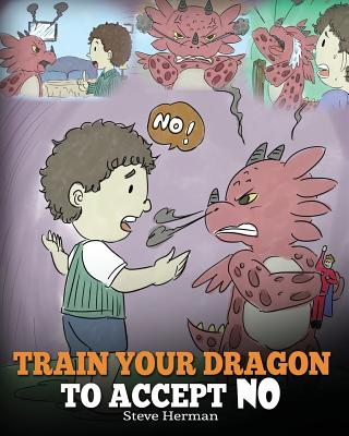 Train Your Dragon To Accept NO: Teach Your Dragon To Accept 'No' For An Answer. A Cute Children Story To Teach Kids About Disagreement, Emotions and Anger Management - Herman, Steve