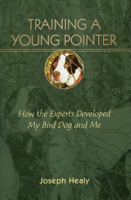 Training a Young Pointer: How Experts Developed My Bird Dog and Me - Healy, Joseph