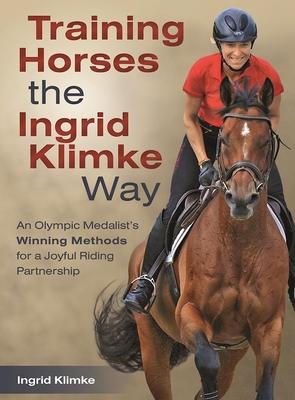 Training Horses the Ingrid Klimke Way: An Olympic Medalist's Winning Methods for a Joyful Riding Partnership - Klimke, Ingrid
