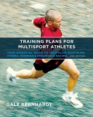 Training Plans for Multisport Athletes: Your Essential Guide to Triathlon, Duathlon, Xterra, Ironman & Endurance Racing - Bernhardt, Gale