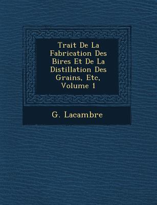 Trait� de la Fabrication Des Bi�res Et de la Distillation Des Grains, Etc, Volume 1 - Lacambre, G