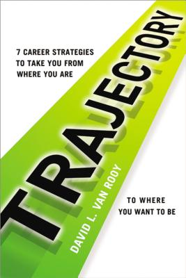 Trajectory: 7 Career Strategies to Take You from Where You Are to Where You Want to Be - Van Rooy, David L