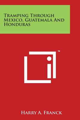 Tramping Through Mexico, Guatemala and Honduras - Franck, Harry a