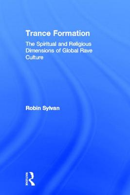 Trance Formation: The Spiritual and Religious Dimensions of Global Rave Culture - Sylvan, Robin
