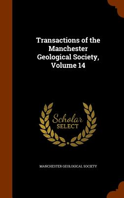 Transactions of the Manchester Geological Society, Volume 14 - Manchester Geological Society (Creator)