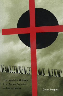 Transcendence and History: The Search for Ultimacy from Ancient Societies to Postmodernity - Hughes, Glenn