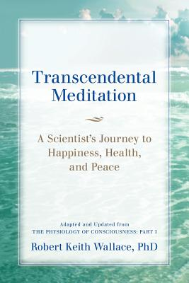 Transcendental Meditation: A Scientist's Journey to Happiness, Health, and Peace, Adapted and Updated from the Physiology of Consciousness: Part I - Wallace, Robert Keith