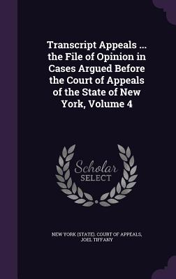 Transcript Appeals ... the File of Opinion in Cases Argued Before the Court of Appeals of the State of New York, Volume 4 - Tiffany, Joel